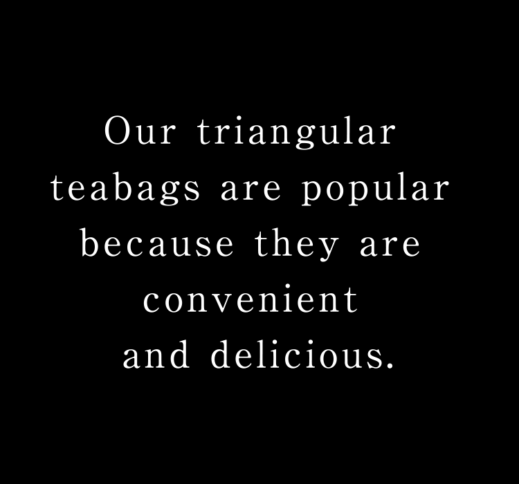 Our triangular teabags are popular because they are convenient and delicious.
